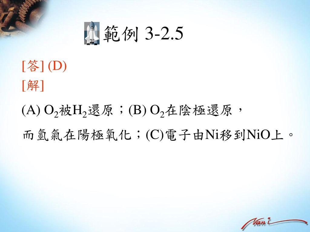 範例 3-2.5 [答] (D) [解] O2被H2還原;(B) O2在陰極還原, 而氫氣在陽極氧化;(C)電子由Ni移到NiO上。